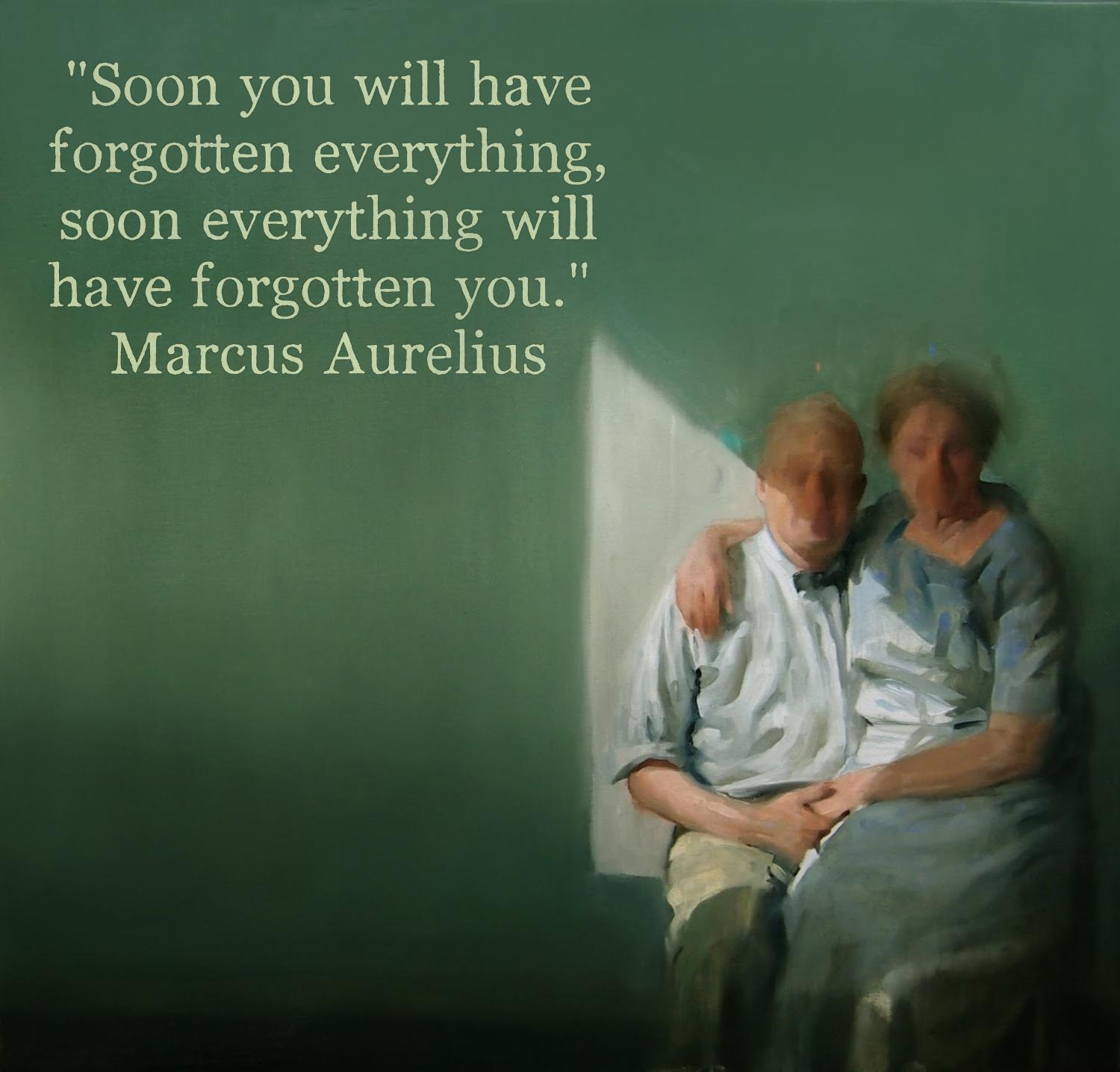 """Soon you will have forgotten everything,soon everything will have forgotten you."" – Marcus Aurelius – [1500×1436]"