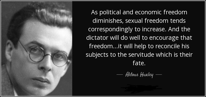 As political and economic freedom diminishes, sexual freedom tends correspondingly to increase. And the dictator will do well to encourage that freedom…it will help to reconcile his subjects to the servitude which is their fate.Aldous Huxley(1020×750)
