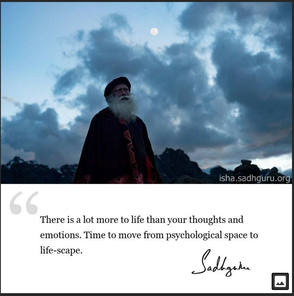 There is a lot more to life than your thoughts and emotions. Time to move from psychological space to life-scape… – Sadhguru (1026×1033)
