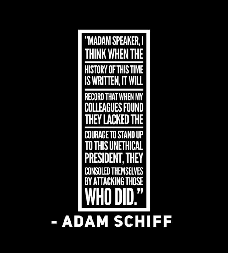 """Madam Speaker, I think when the history of this time is written, it will record that when my colleagues found they lacked the courage to stand up to this unethical president, they consoled themselves by attacking those who did."" -Adam Schiff, 12/18/19 3456×2304"