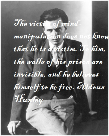 The victim of mind-manipulation does not know that he is a victim. To him, the walls of his prison are invisible, and he believes himself to be free. Aldous Huxley(750×1200)