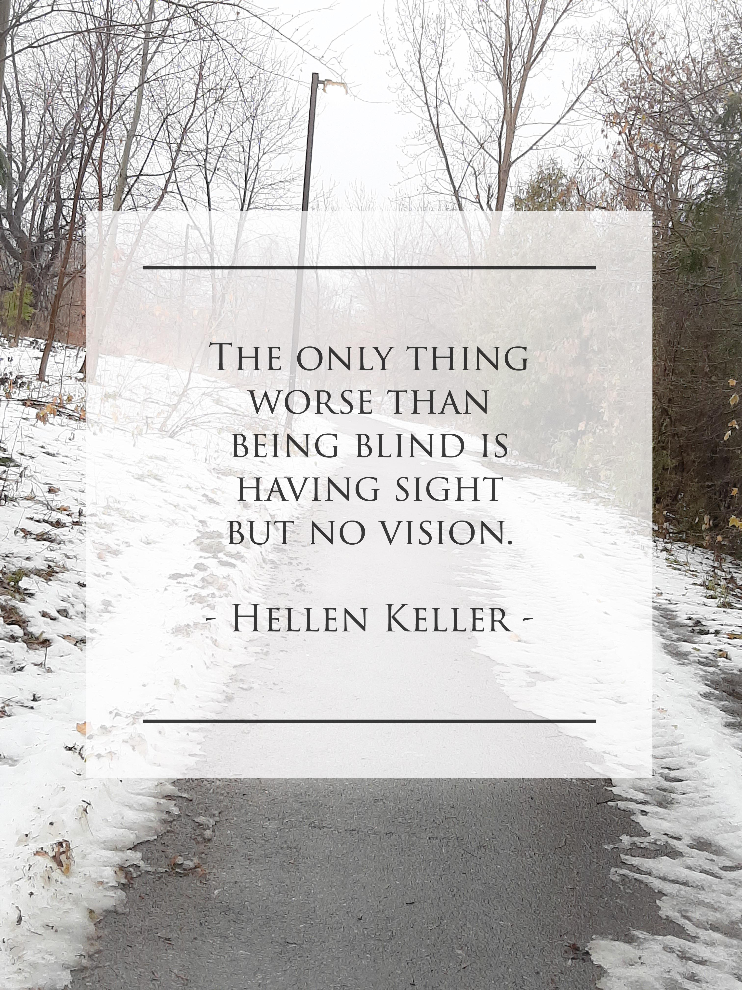 The only thing worse than being blind is having sight but no vision – Hellen Keller. (4032×3024)