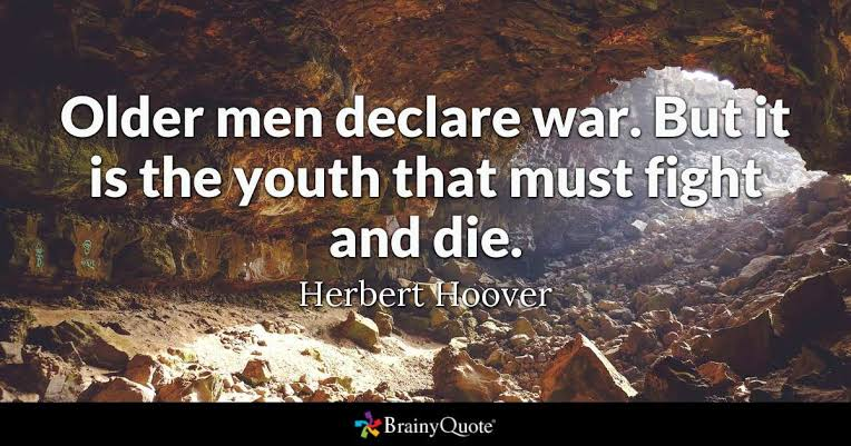 """ Older men declare war .But it is the youth that must fight and die ."" –Herbert Hoover (764×401)"