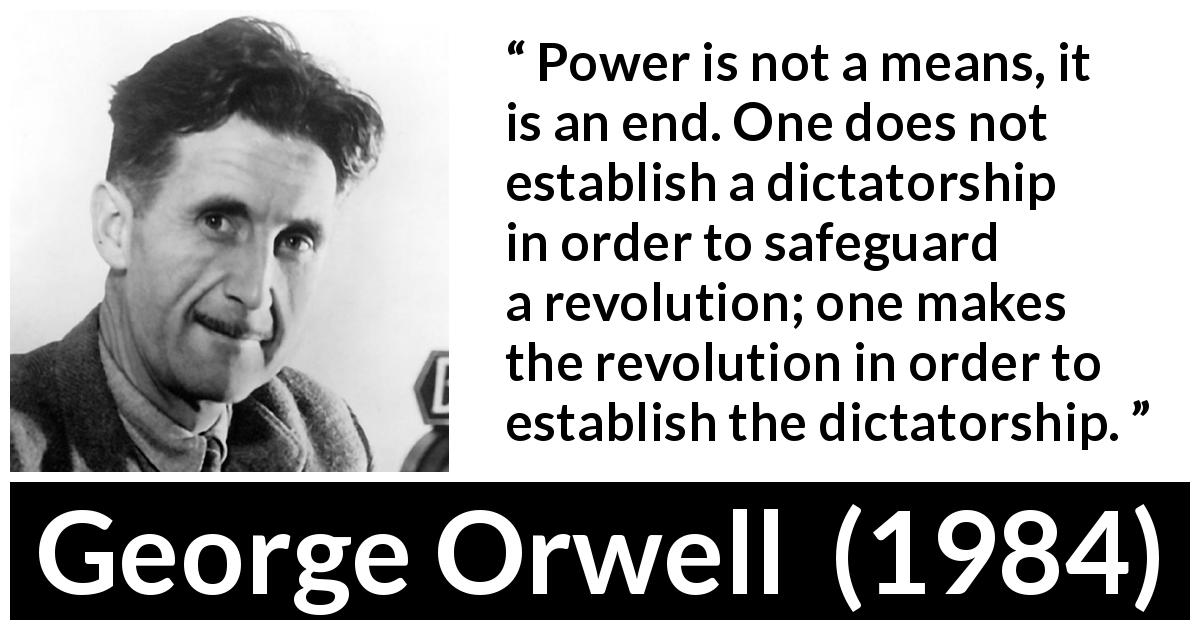 """Power is not a means , it is an end .One does not establish a dictatorship in order to safeguard a revolution; one makes the revolution in order to establish the dictatorship."" ― George Orwell(1200×850)"
