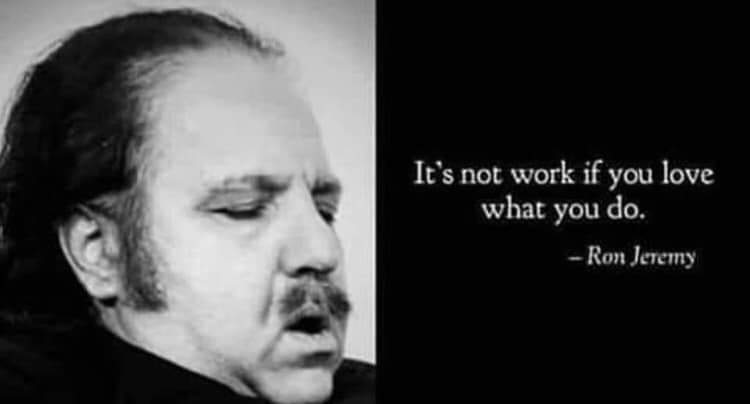 """It's not work if you love what you do."" – Ron Jeremy [750 x 404]"