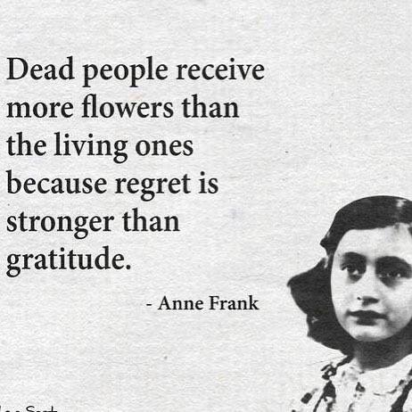 """Dead people receive more flowers than the living…""- Anne Frank [600×600]"