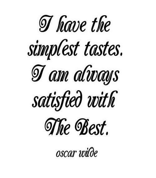 [Image] I have the simplest tastes. I am always satisfied with the Best. Oscar Wilde