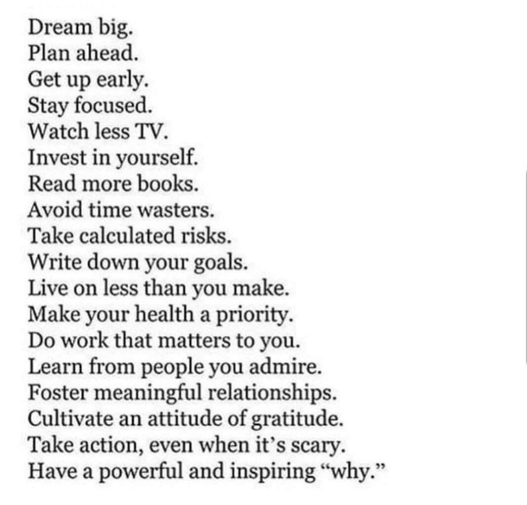 "Dream big. Plan ahead. Get up early. Stay focused. Watch less TV. Invest in yourself. Read more books. Avoid time wasters. Take calculated risks. Write down your goals. Live on less than you make. Make your health a priority. Do work that matters to you. Learn from people you admire. Foster meaningful relationships. Cultivate an attitude of gratitude. Take action, even when it's scary. Have a powerful and inspiring ""why."" https://inspirational.ly"