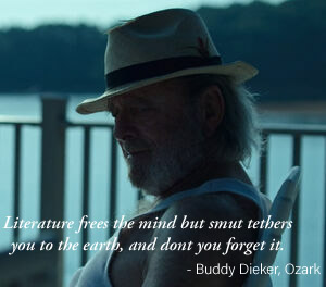 Literature frees the mind but smut tethers you to the earth, and dont you forget it. – Buddy Dieker, Ozark [300 × 264]
