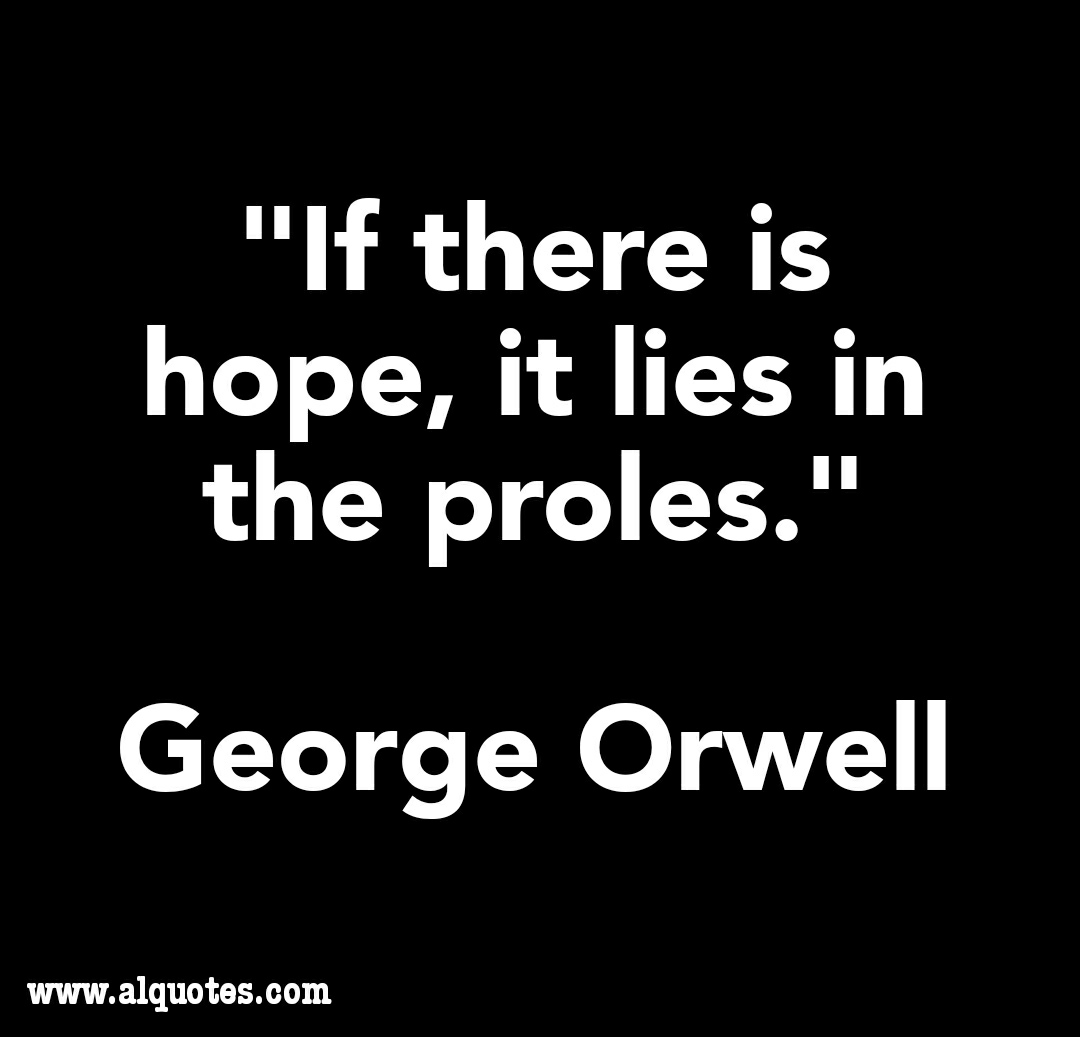 """If there is hope, it lies in the proles."" George Orwell (1080*1037)"