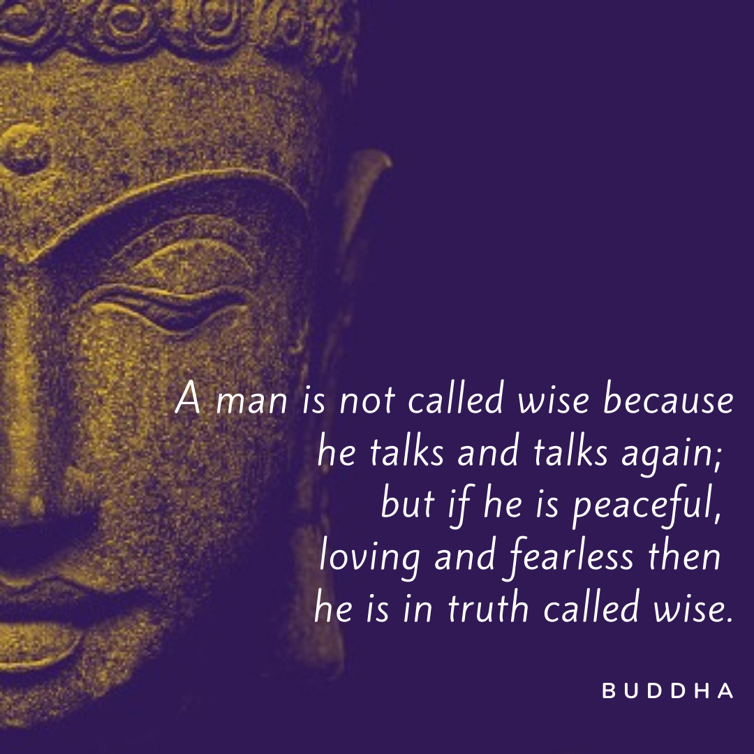 A Man Is Not Called Wise Because He Talks And Talks Again; But If He Is Peaceful, Loving And Fearless Then He Is In Truth Called Wise. – Buddha [1080×1080]