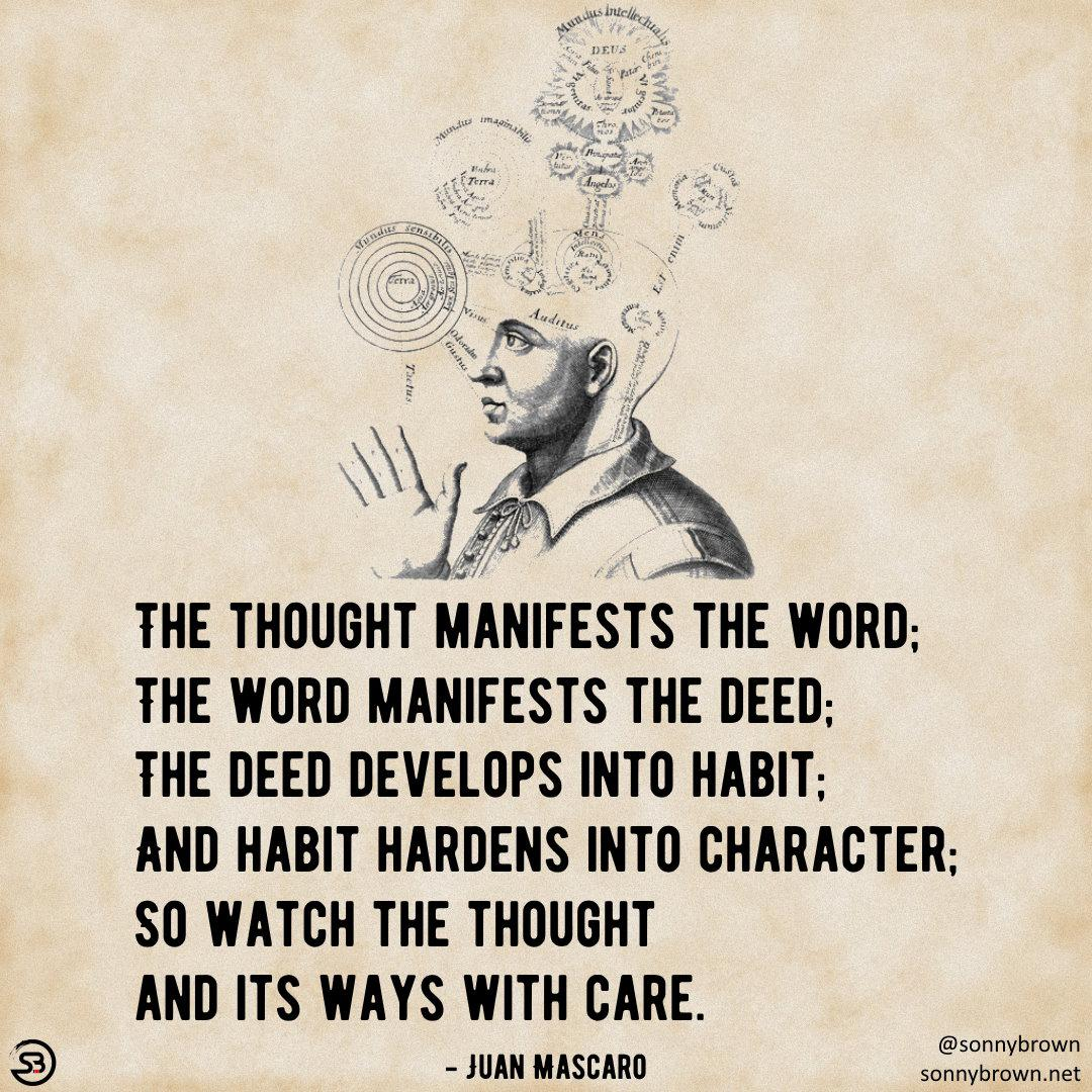 THE THOUGHT MANIFESTS THE WORD; THE WORD MANIFESTS THE DEED: THE DEED DEVELDPS INTD HABIT; AND HABIT HARDENS INTD CHARACTER: SD WATCH THE THDUDHT AND ITS WAYS WITH CARE. @ b - JUAN MASCARO sonnybrown.net https://inspirational.ly