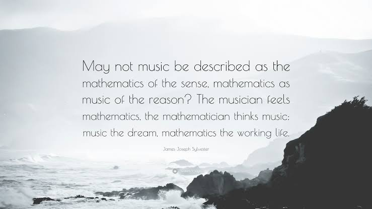 """May not music be described as the mathematics of the sense mathematics as the music of the reason ,the musician feels mathematics, the mathematician thinks music, music the dream, mathematics the working life."" -James Joseph Sylvester(739×415)"