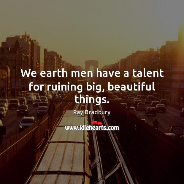 """We earth men have a talent for ruining big, beautiful things-Ray Bradbury(850×1020)"