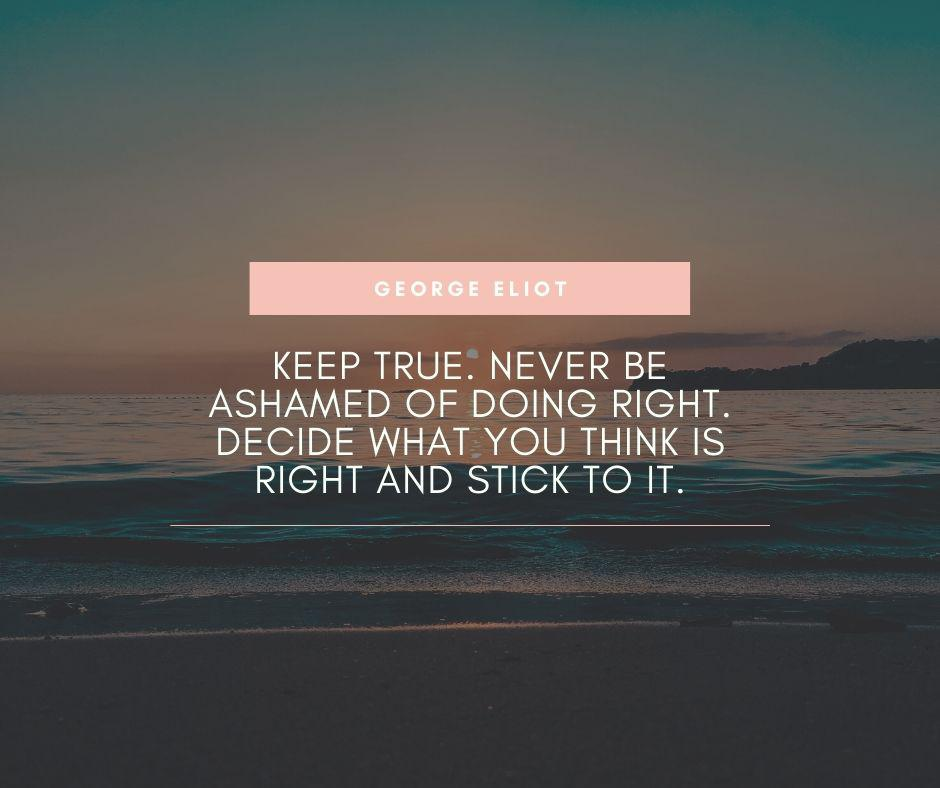 """Keep true. Never be ashamed of doing right. Decide what you think is right and stick to it."" – George Eliot [940×788]"