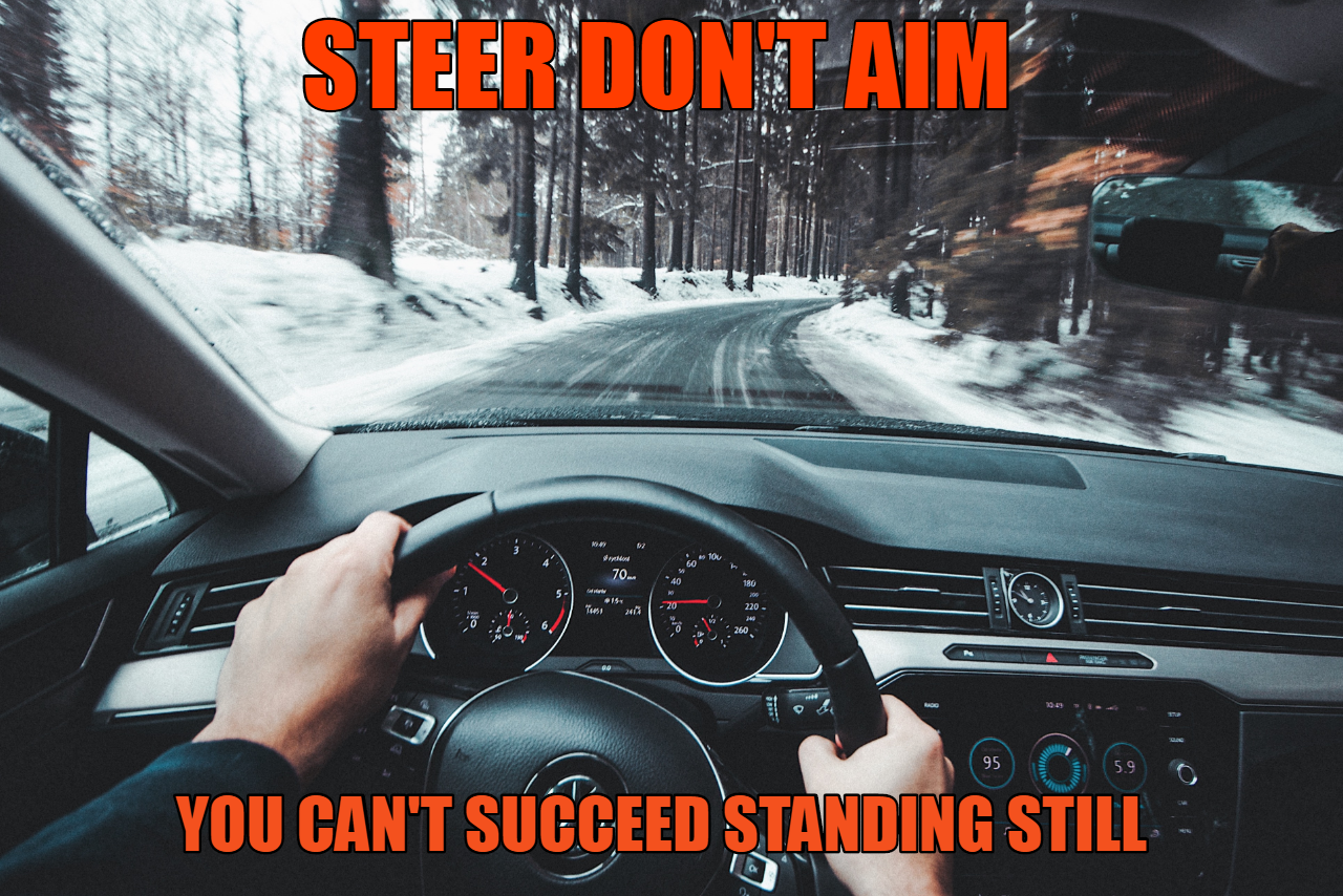 [Image] Steer don't aim. Focus on your goal but get started on the path to it.