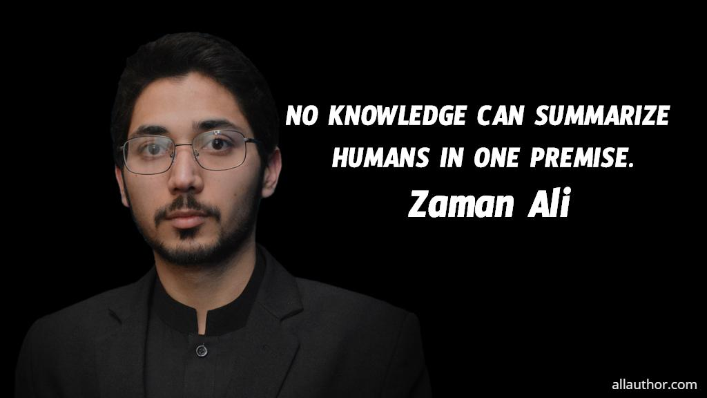 No knowledge can summarize humans in one premise. ― Zaman Ali [1024 X 576]
