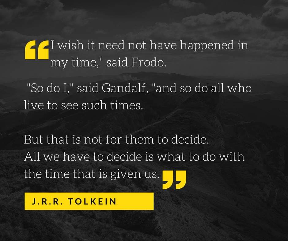 All we have to decide is what to do with the time that is given us. J. R. R. Tolkien [940×788]