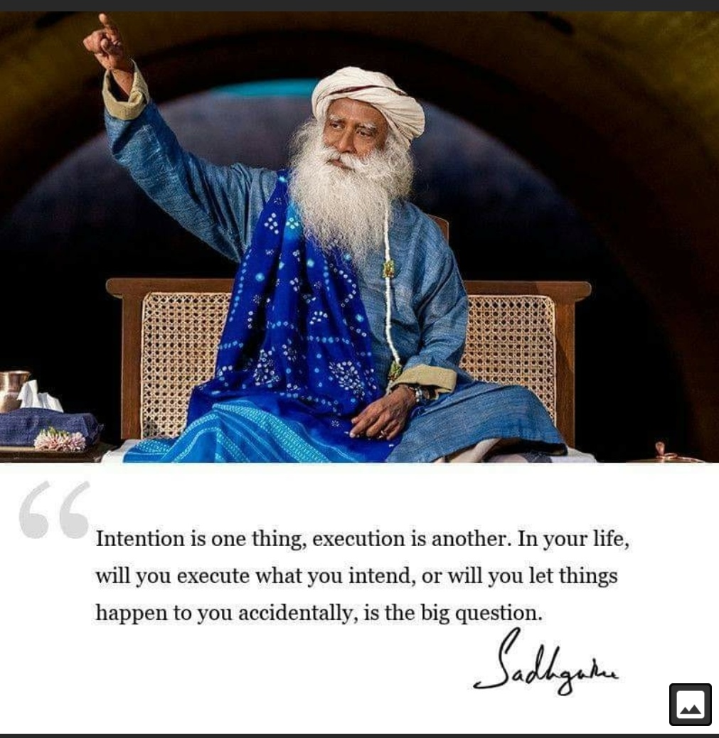 """Intention is one thing, execution is another. In your life, will you execute what you intend, or will you let things happen to you accidentally, is the big question."" -Sadhguru (1011×1038)"