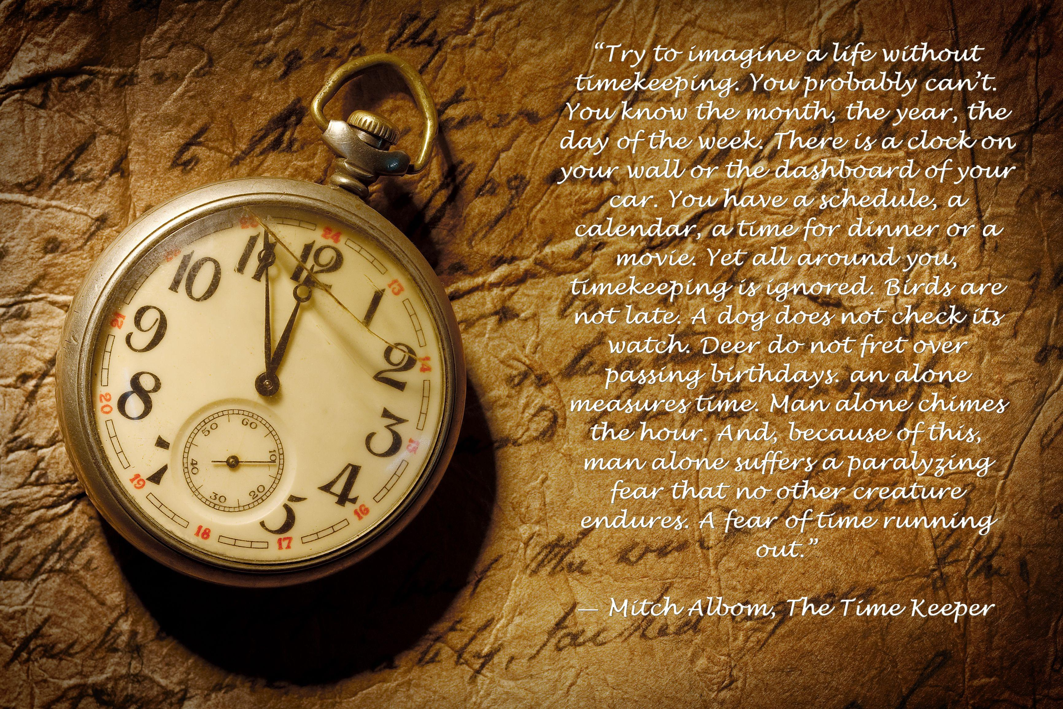 """""""Try to imagine a life without timekeeping. You probably can't. You know the month, the year, the day of the week. There is a clock on your wall or the dashboard of your car. You have a schedule, a calendar, a time for dinner or a movie…. ― Mitch Albom, The Time Keeper [3464 x 2309]"""