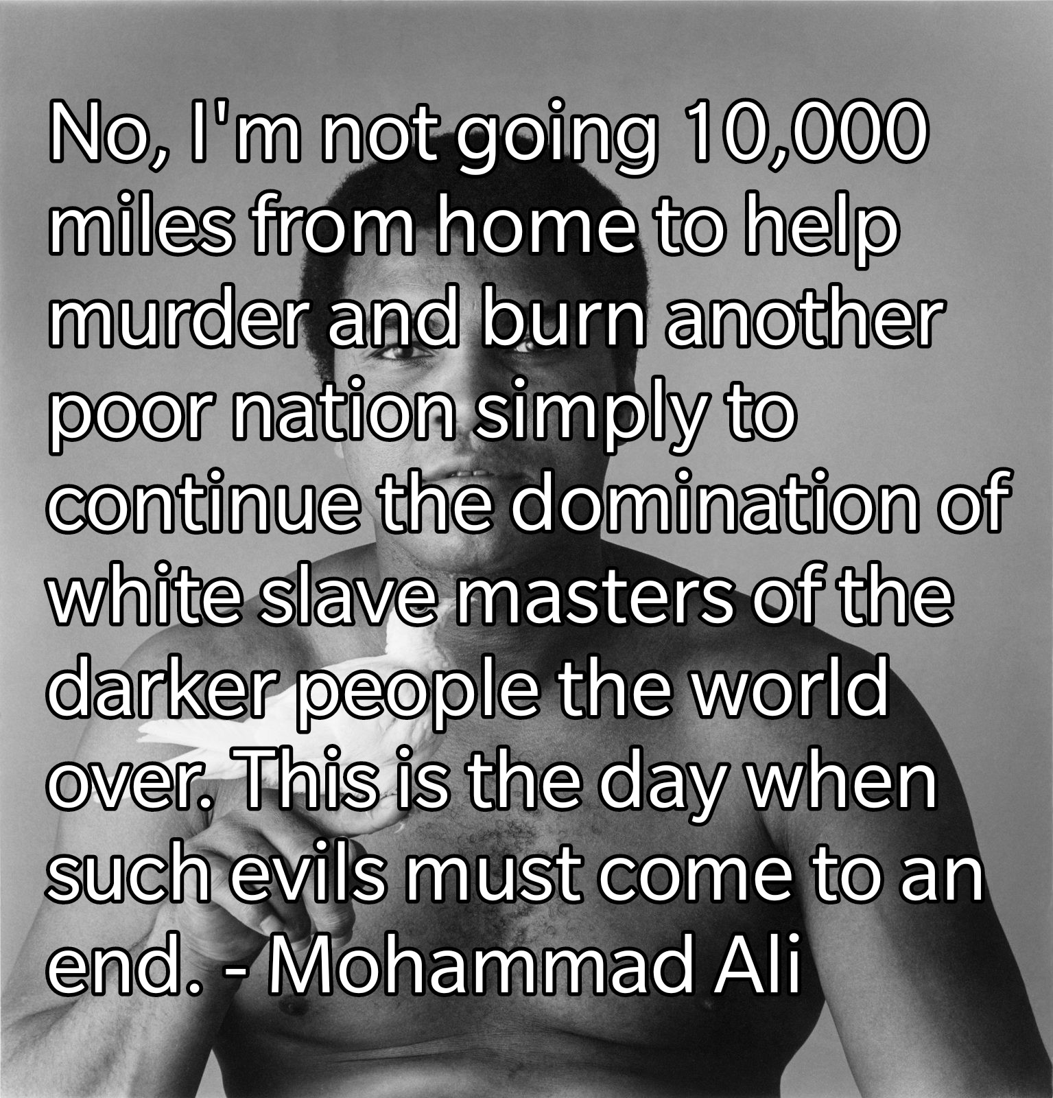 No, I'm not going 10,000 miles from home to help murder and burn another poor nation simply to continue the domination of white slave masters of the darker people the world over. This is the day when such evils must come to an end. – Mohammad Ali [1600 x 1535]