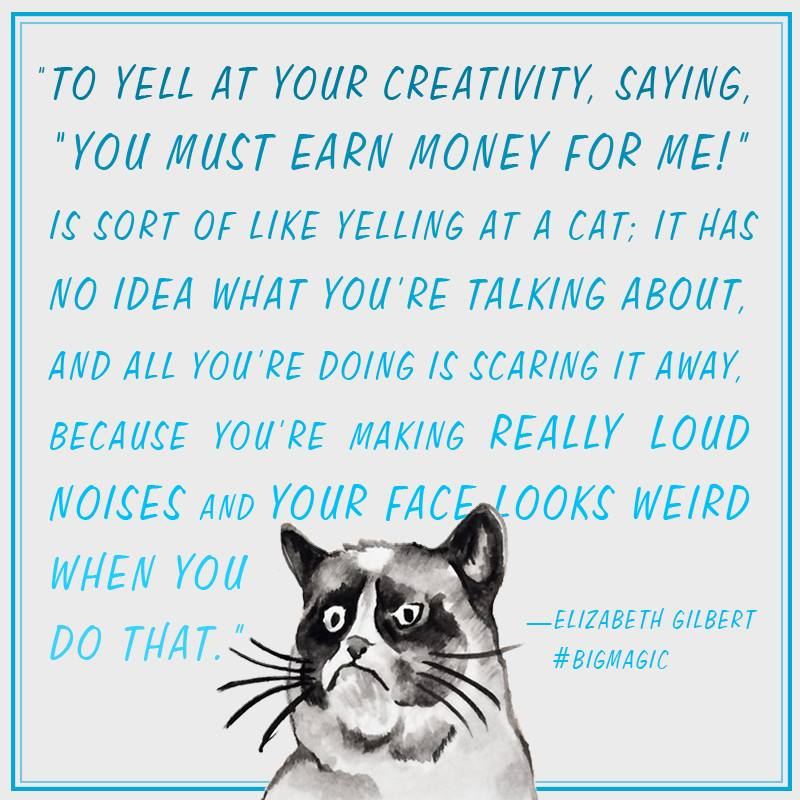 """To yell at your creativity, saying…-Elizabeth Gilbert, [800×800]"