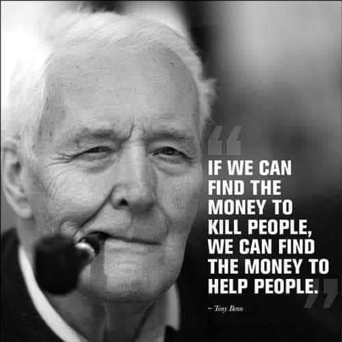 """If we can find the money to kill people, we can find the money to help people"". Tony Benn [500×500]"