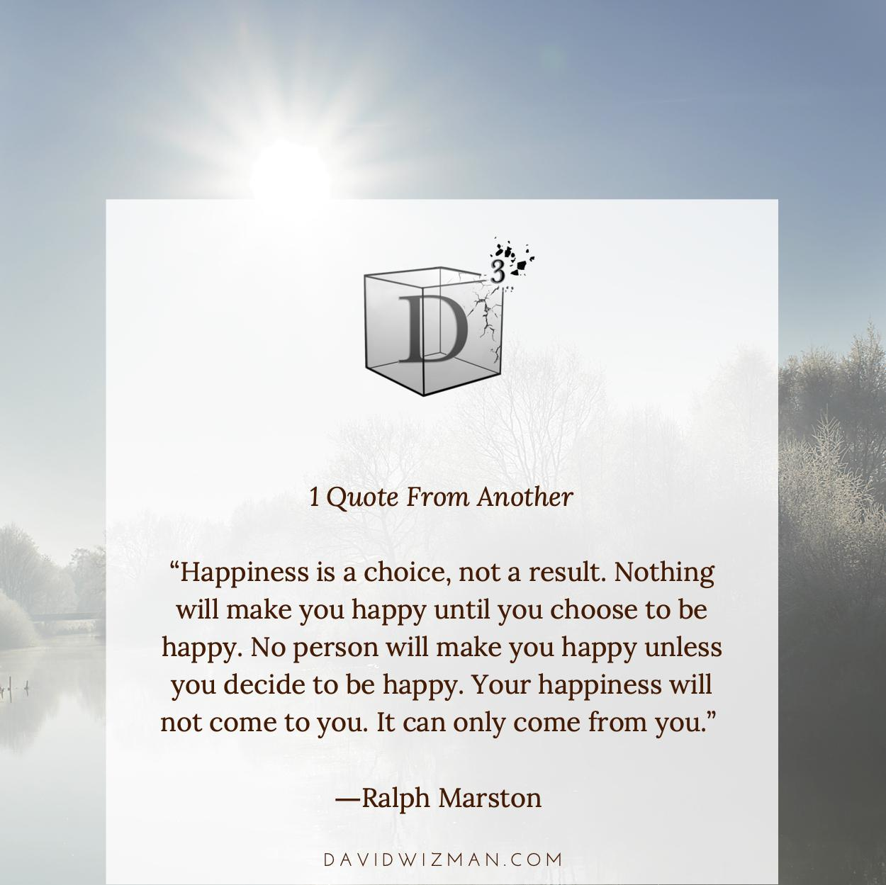 """1 Quote From Another """"Happiness is a choice, not a result. Nothing will make you happy until you choose to be happy. No person will make you happy unless you decide to be happy. Your happiness will not come to you. It can only come from you."""" —Ra1ph Marston DAVIDWIZMAN.COM https://inspirational.ly"""