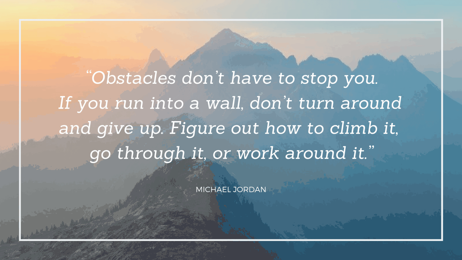 Obstacles don't have to stop you. If you run into a wall, don't turn around and give up. Figure out how to climb it, go through it, or work around it. – Michael Jordan [1500 X 844]