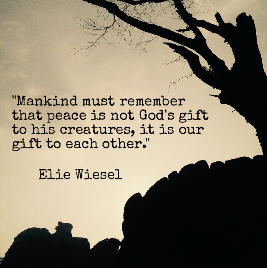 """Mankind must remember that peace is not God's gift to his creatures; it is our gift to each other.""-Elie Weisel [1024×1026]"