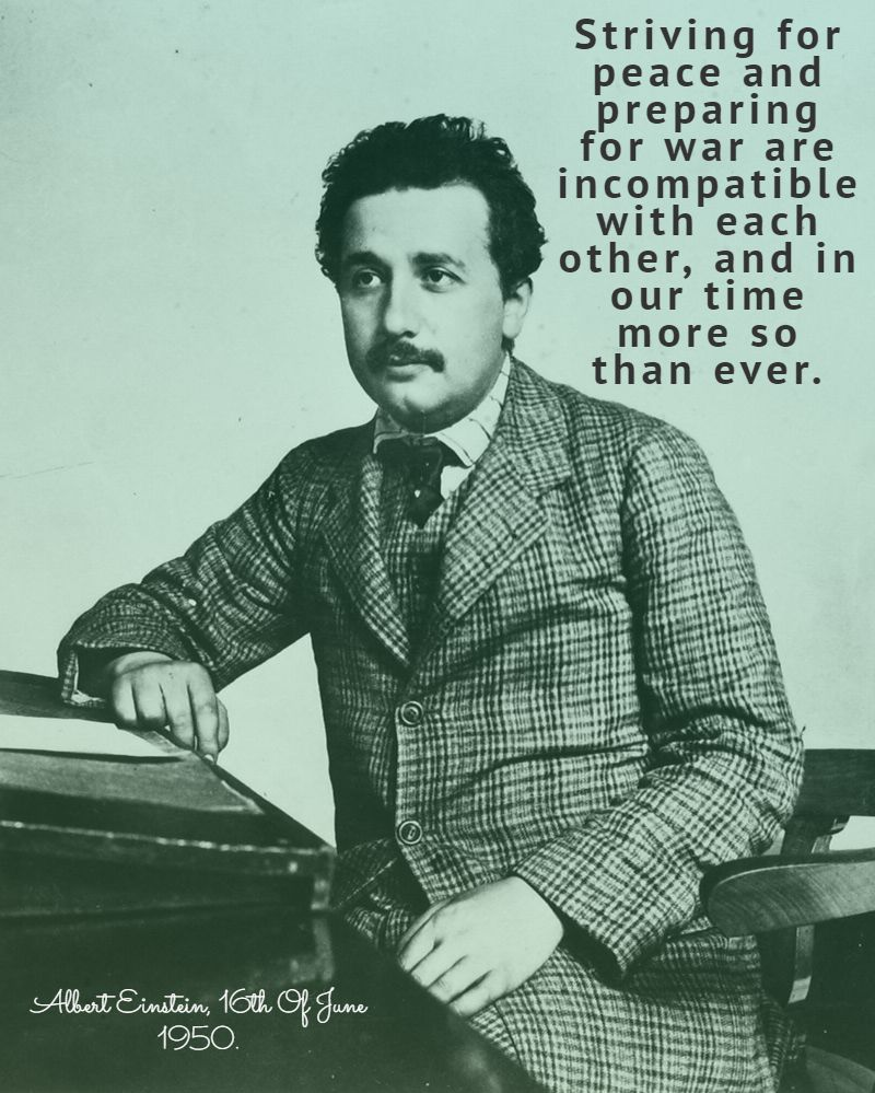 Striving for peace and preparing for war are incompatible with each other, and in our time more so than ever. Albert Einstein, 16th of June 1960 [800 x 999].