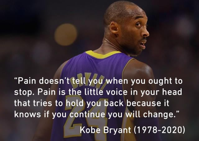 """Pain doesn't tell you when you ought to stop. Pain is the little voice in your head that tries to hold you back because…"" -Kobe Bryant [640×455]"