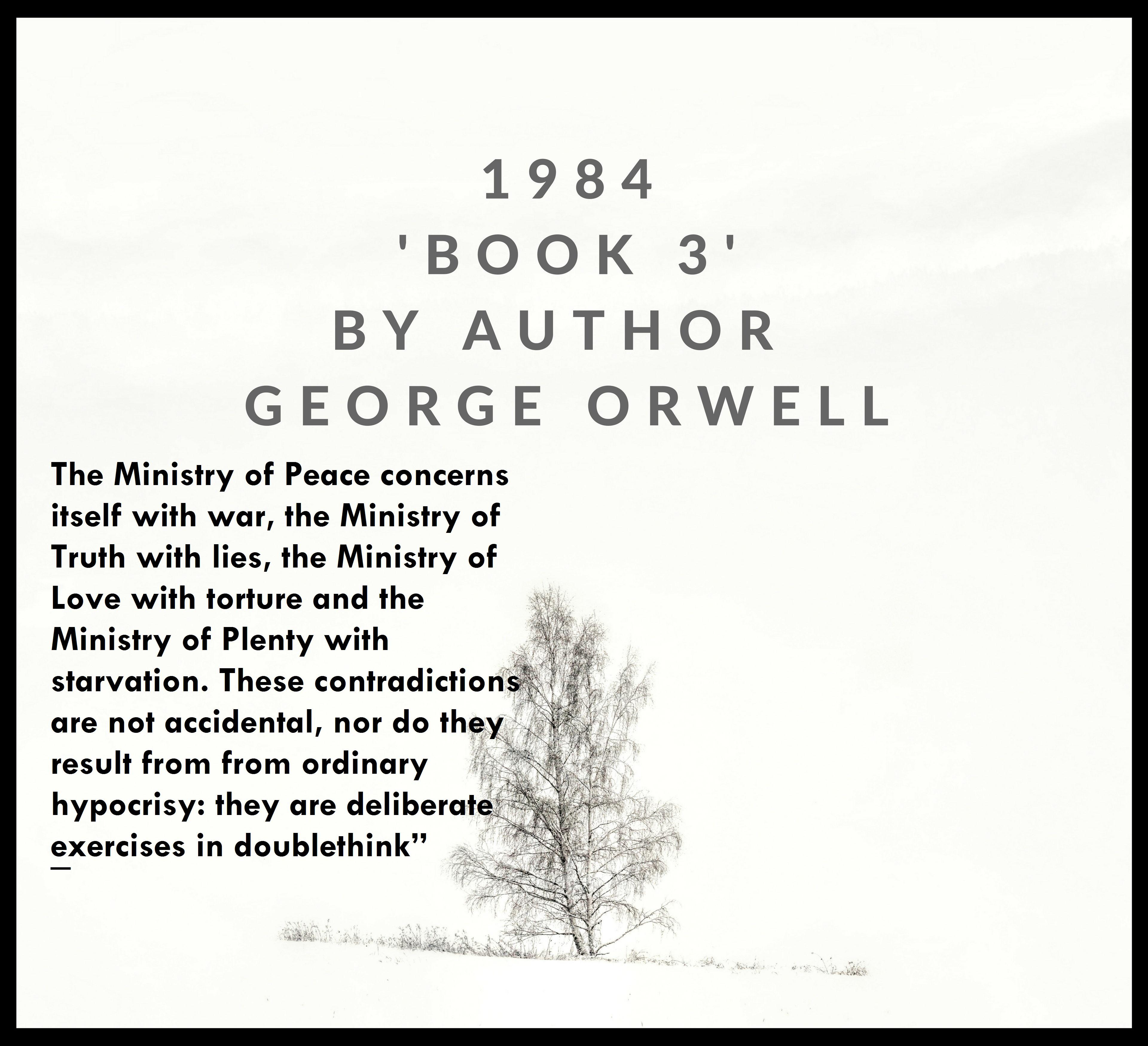 """1984 'BOOK 3' BY AUTHOR GEORGE .RWELL The Ministry of Peace concerns itself with war, the Ministry of Truth with lies, the Ministry of Love with torture and the Ministry of Plenty with starvation. These contradiction'ff"""" are not accidental, nor do th result from from ordinary hypocrisy: they are deliberatéifi exercises in doublethink"""" . '4 'J« g i '. 7 l  https://inspirational.ly"""