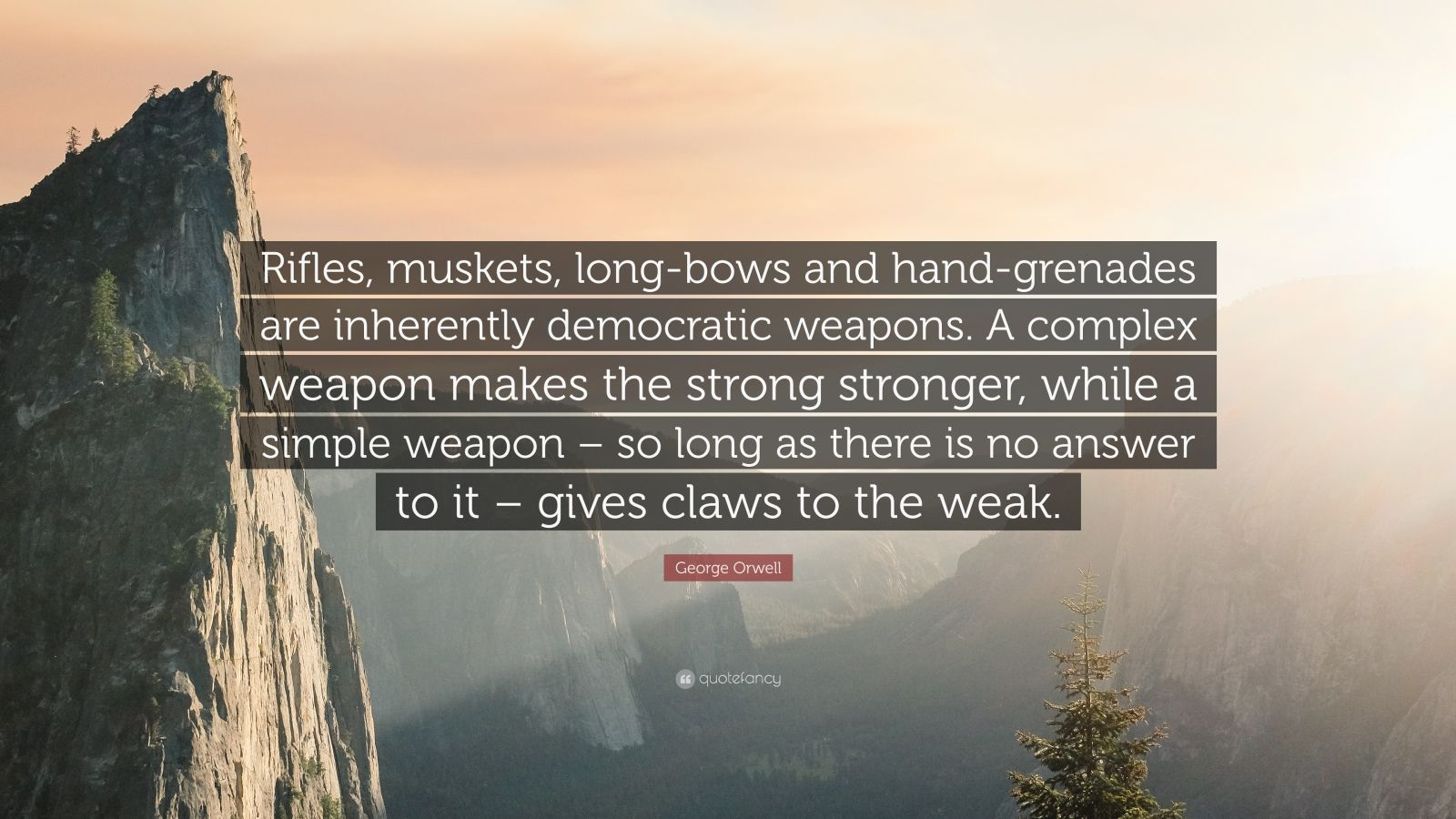 Rifles, muskets, long-bows and hand-grenades are inherently democratic weapons. A complex weapon makes the strong stronger, while a simple weapon – so long as there is no answer to it – gives claws to the weak. – George Orwell [1600×900]