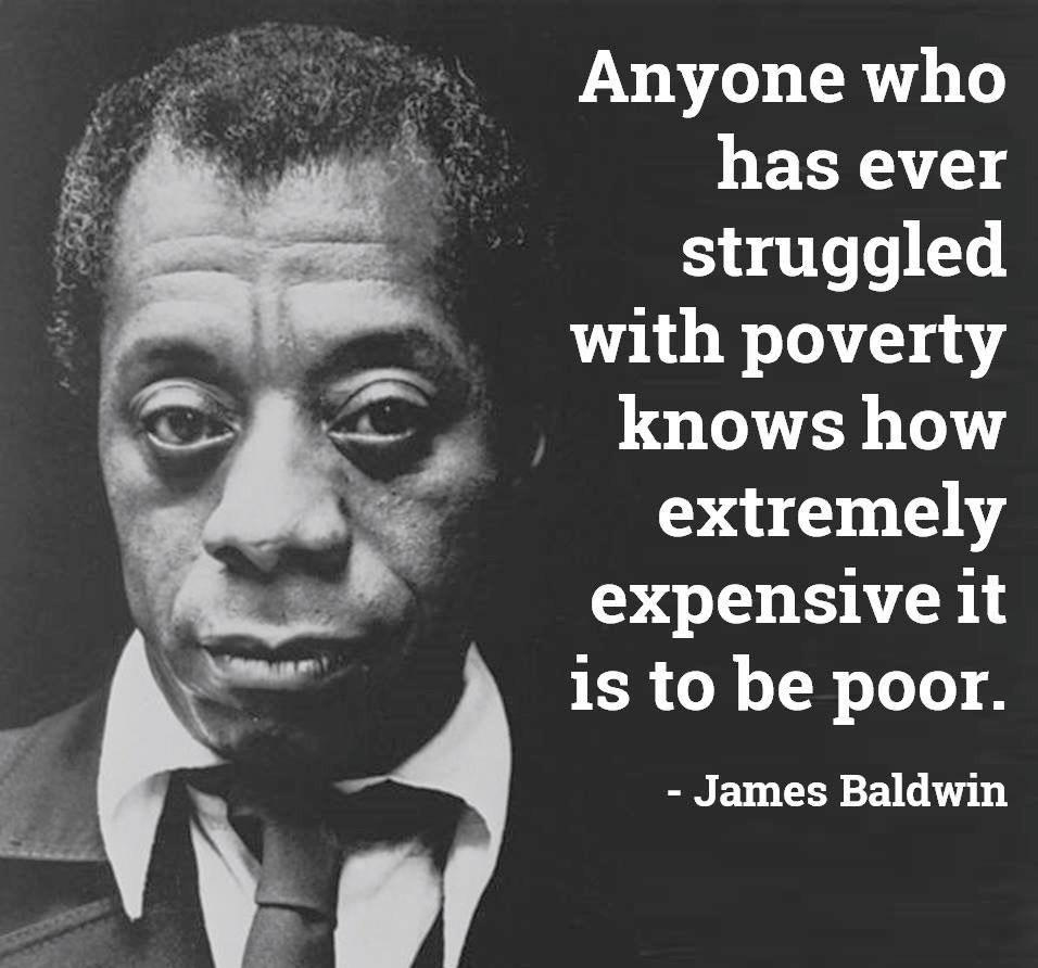"""Anyone who has ever struggled with poverty knows how extremely expensive it is to be poor."" James Baldwin [956×762]"
