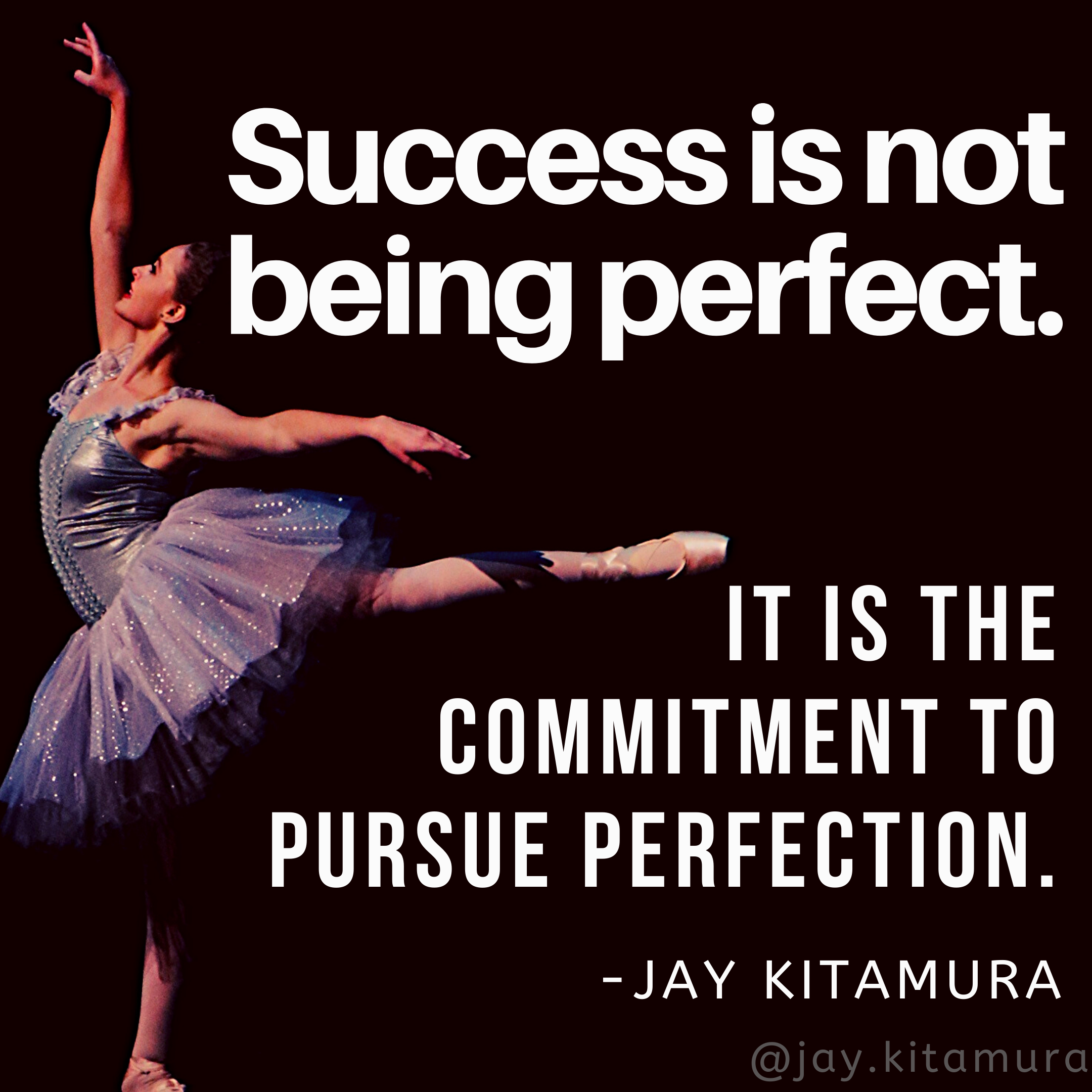 """Success is not being perfect. It is the commitment to pursue perfection."" – Jay Kitamura [2160×2160]"