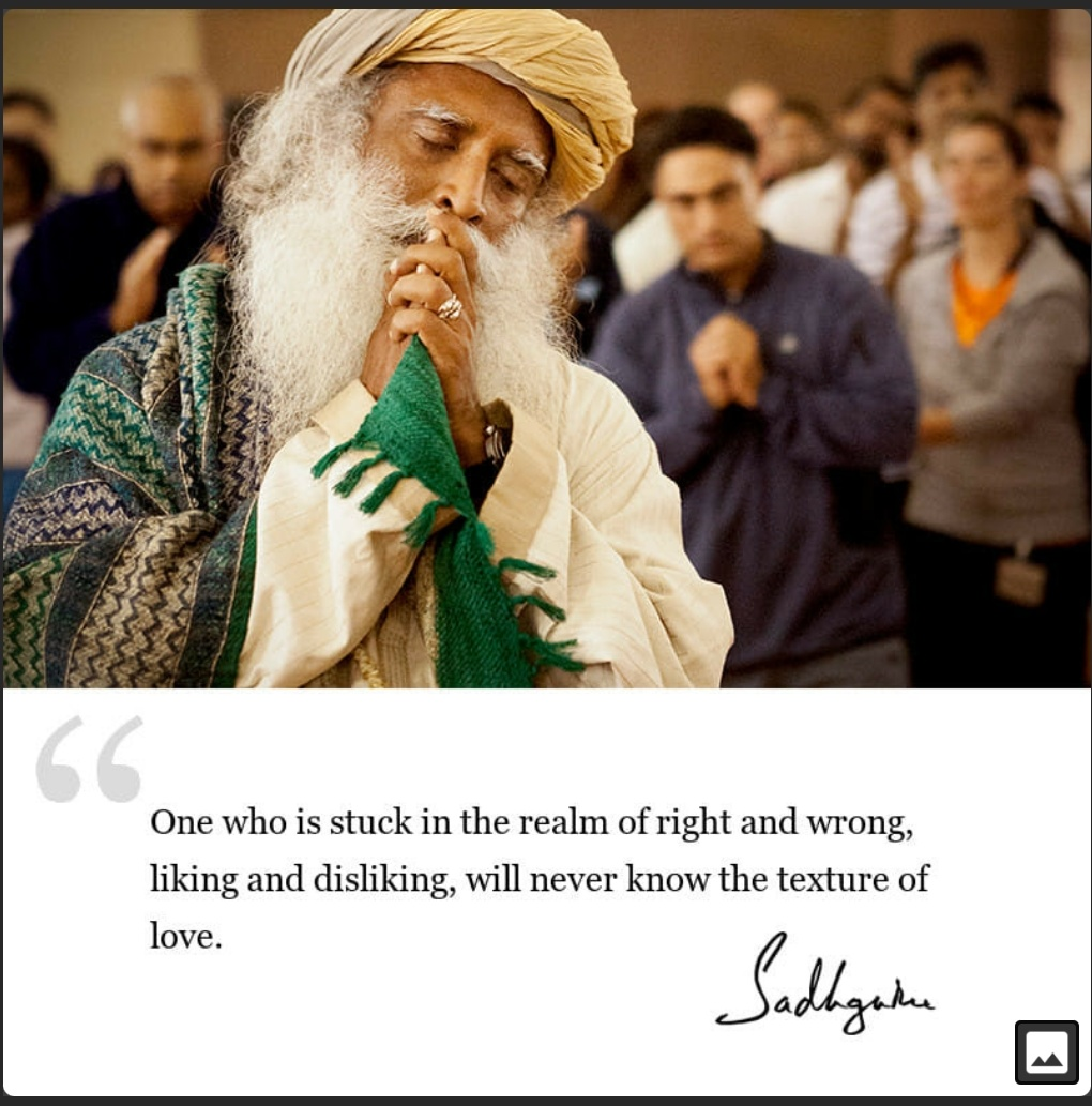 """One who is stuck in the realm of right and wrong, liking and disliking, will never know the texture of love."" -Sadhguru (1032×1022)"