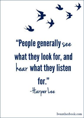 "[Image] People generally see what they look for, and hear what they listen for."" Harper Lee"