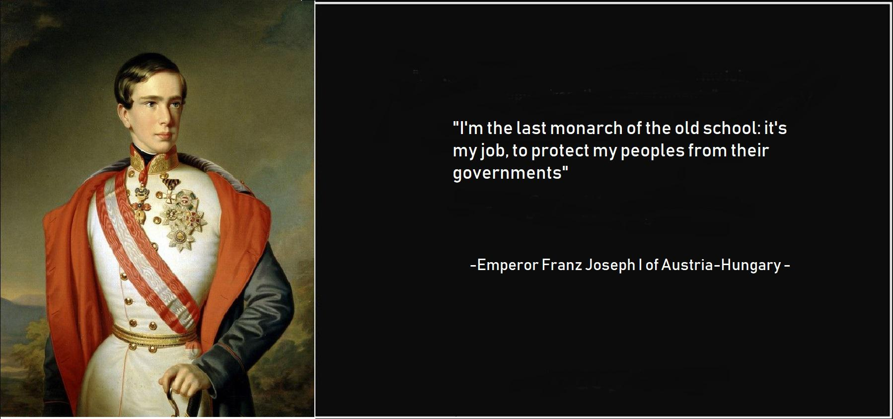 """I'm the last monarch of the old school: it's my job, to protect my peoples from their governments"" -Emperor Franz Joseph I of Austria-Hungary [1798 x 844]"