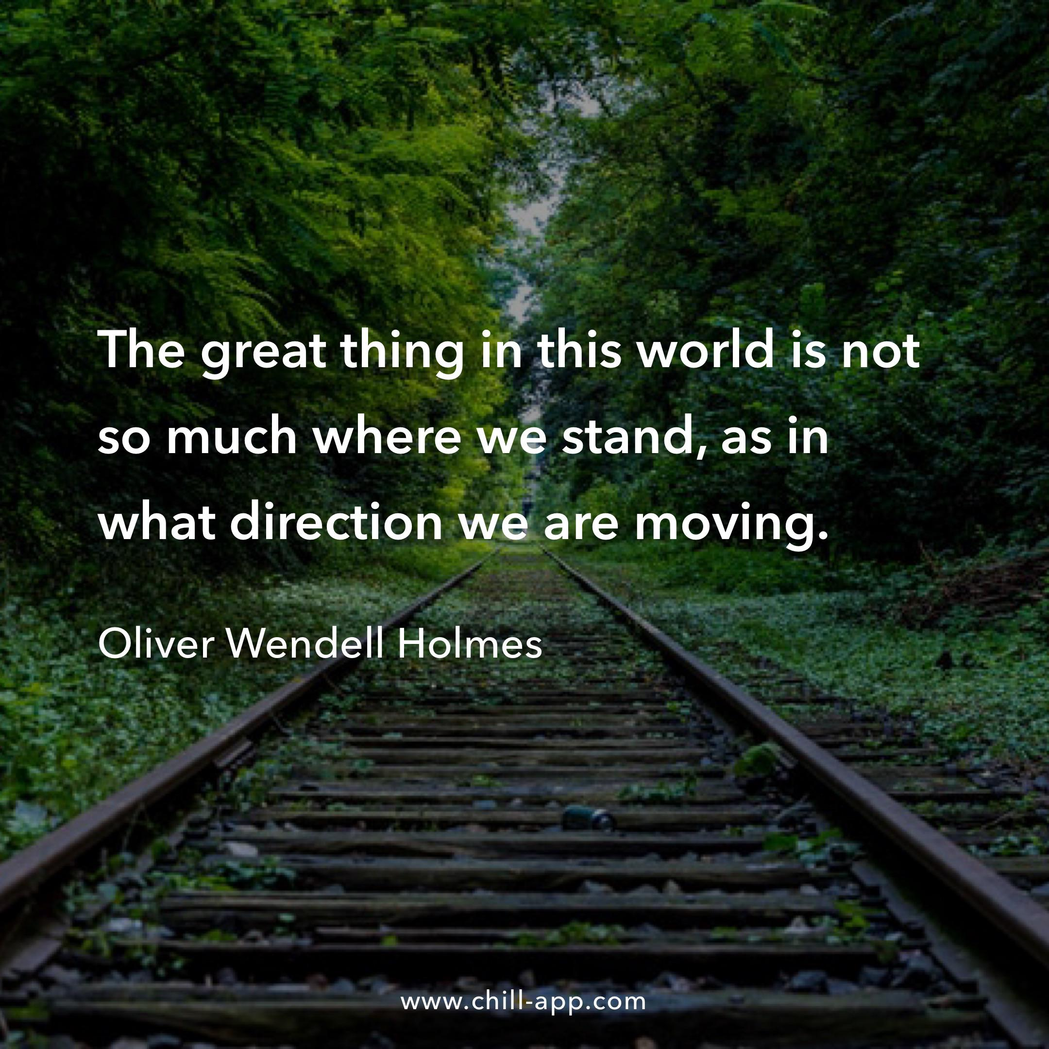 The great thing in this world is not so much where we stand, as in what direction we are moving – Oliver Wendell Holmes [Image]