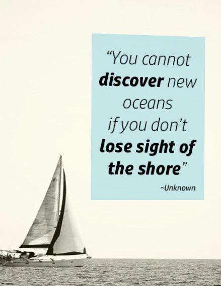 """You cannot discover new oceans Ifyou don't lose sight of the shore"" ~Unknown https://inspirational.ly"