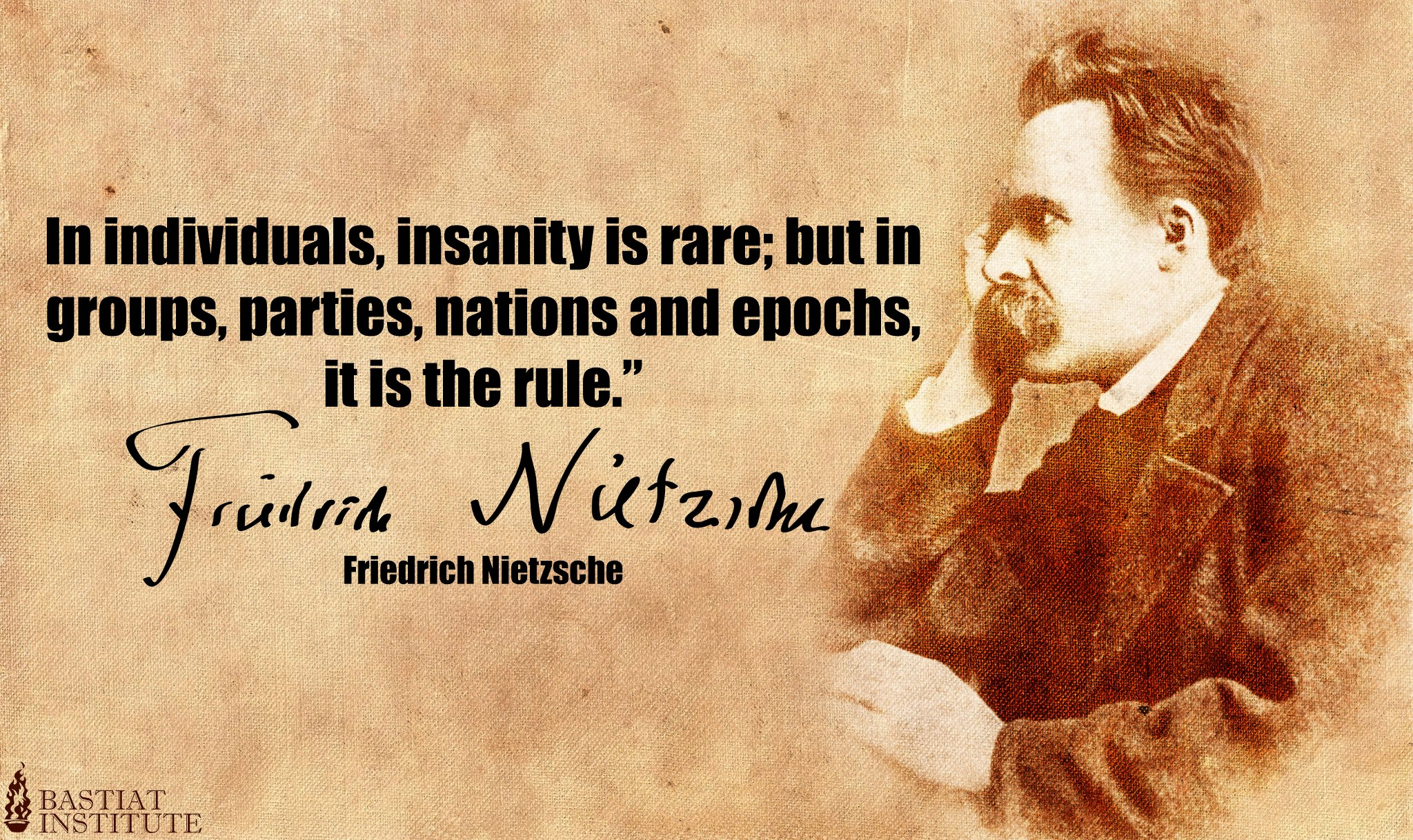 "In individuals, insanity is rare; but in groups, parties, nations and epochs, it is the rule."" – Friedrich Nietzsche (1020×850)"
