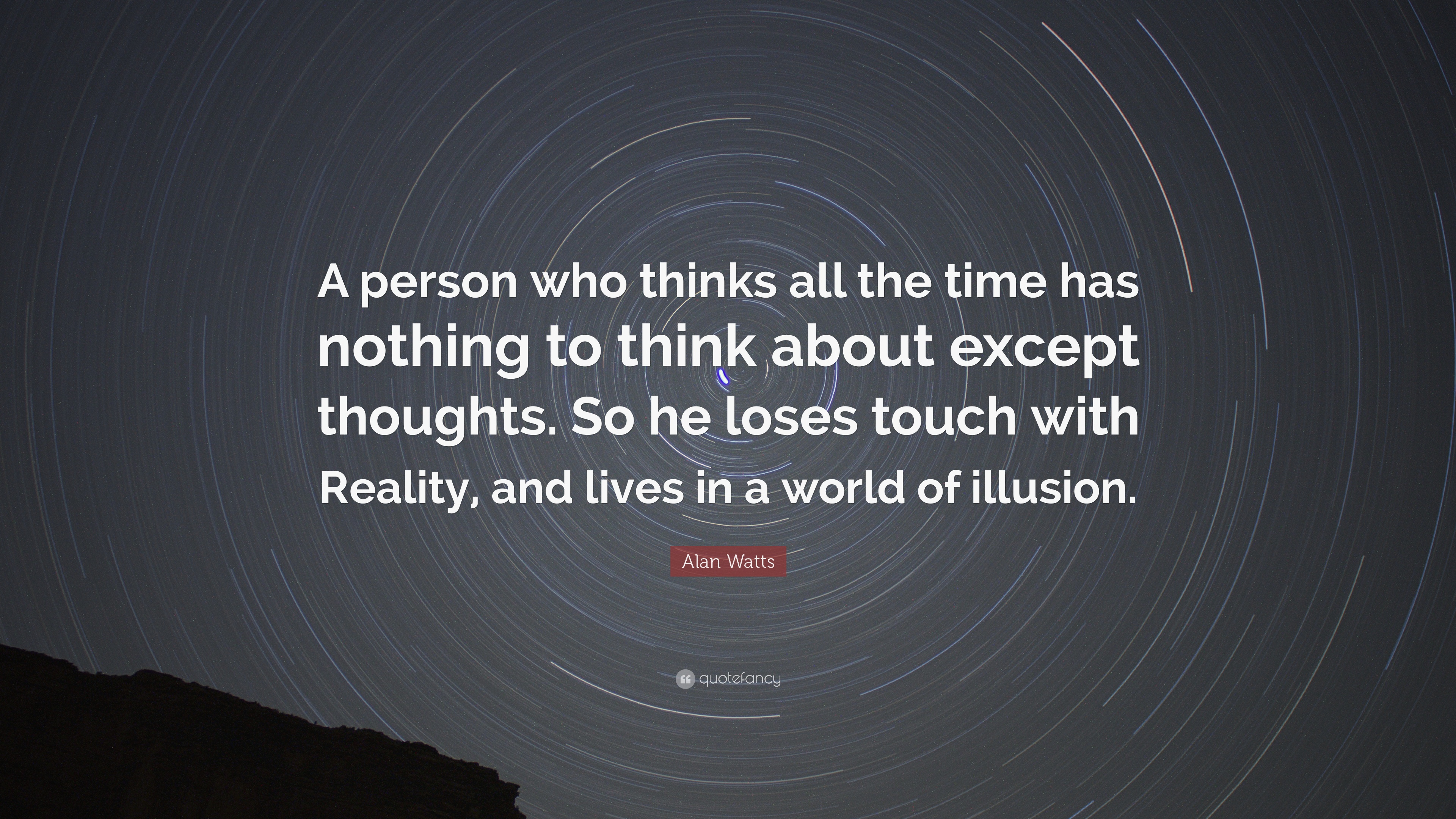"""A person who thinks all the time has nothing to think about except thoughts. So he loses touch with Reality and Lives in World of Illusions"" – Alan Watts [3840×2160]"