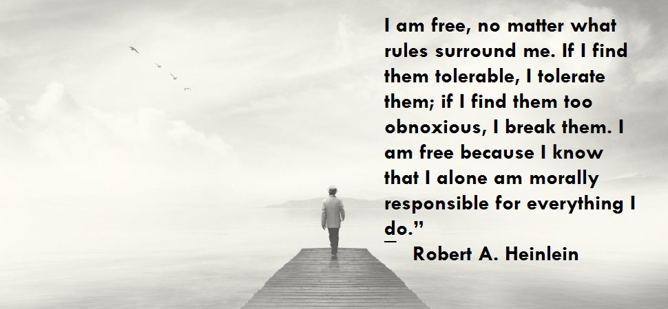 "I am free, no matter what rules surround me. If I find them tolerable, I tolerate them; if I find them too obnoxious, I break them. I am free because I know that I alone am morally responsible for everything I do."" ― Robert A. Heinlein(1200×850)"