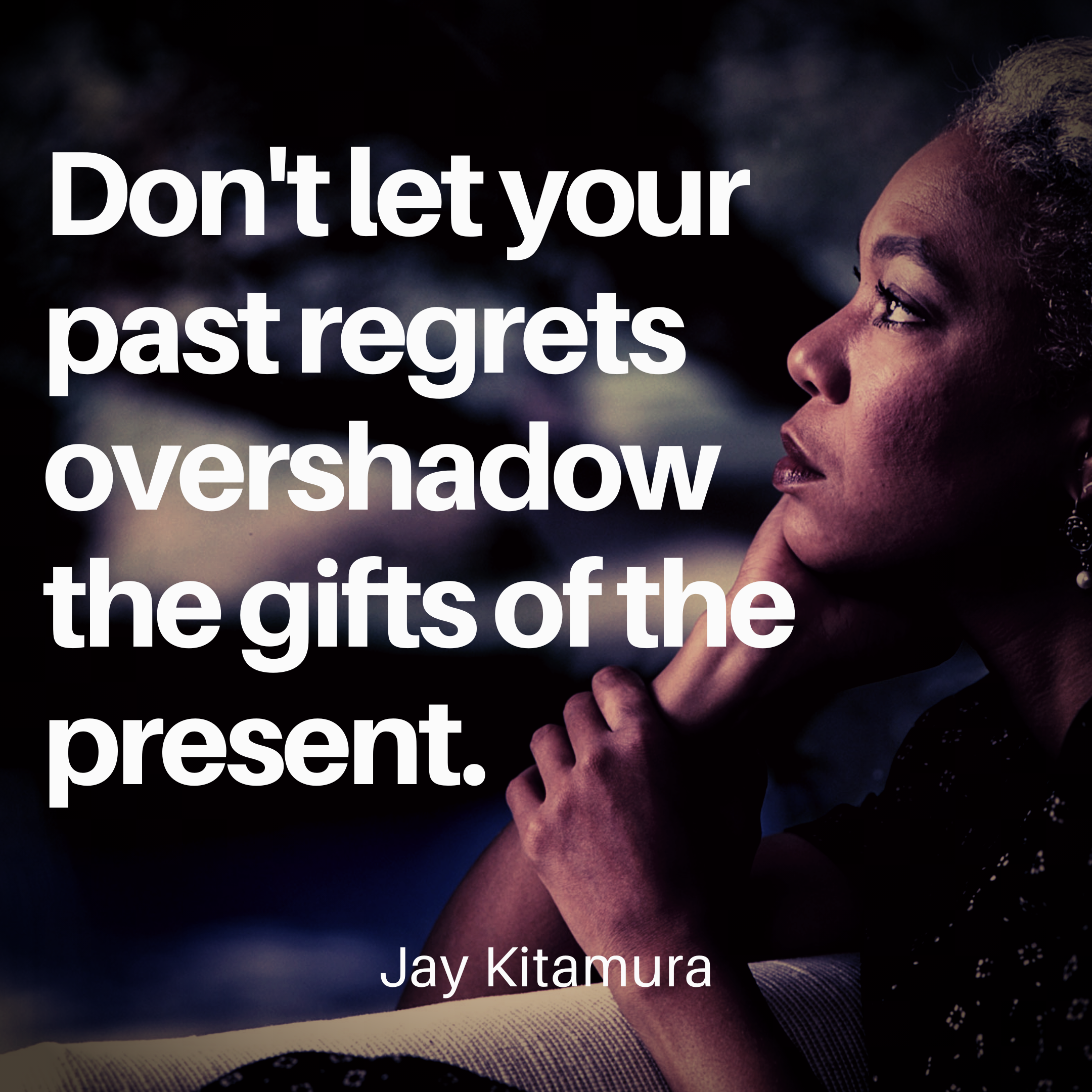 """Don't let your past regrets overshadow the gifts of the present"" – Jay Kitamura [2160×2160]"