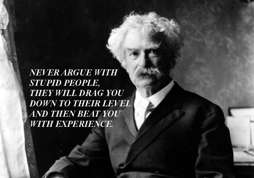 Never argue with stupid people… Mark Twain (1000×703)