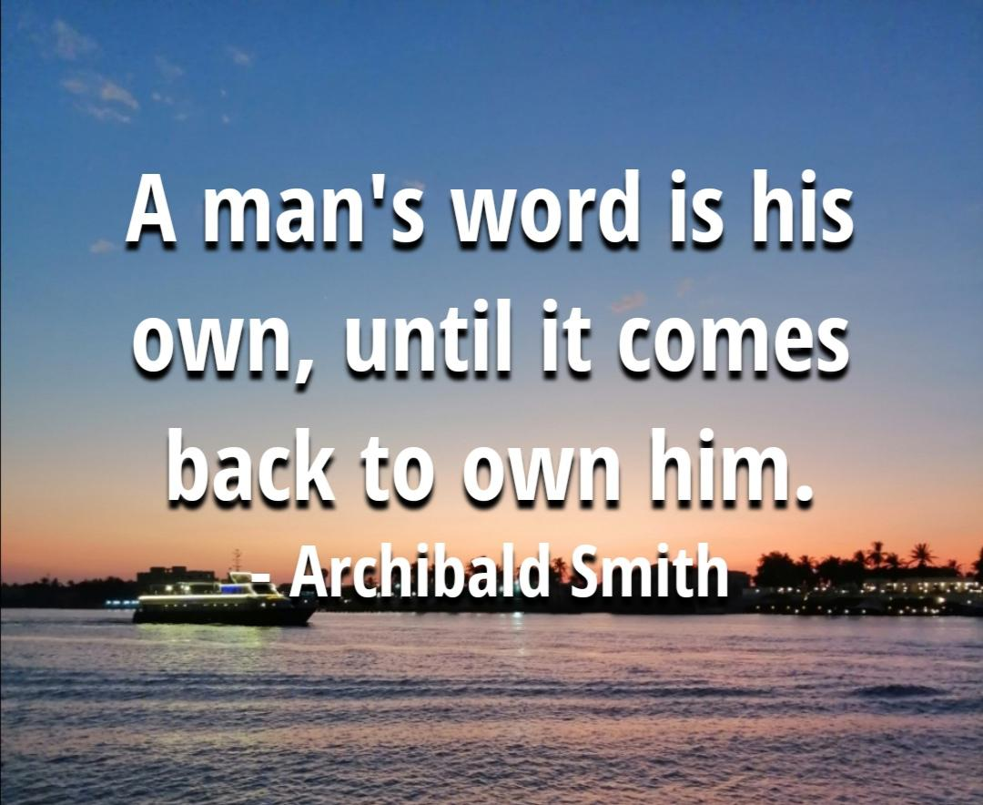 """a man's word is his own, until it comes back to own him"" – Archibald Smith(my 3rd grade English teacher)"