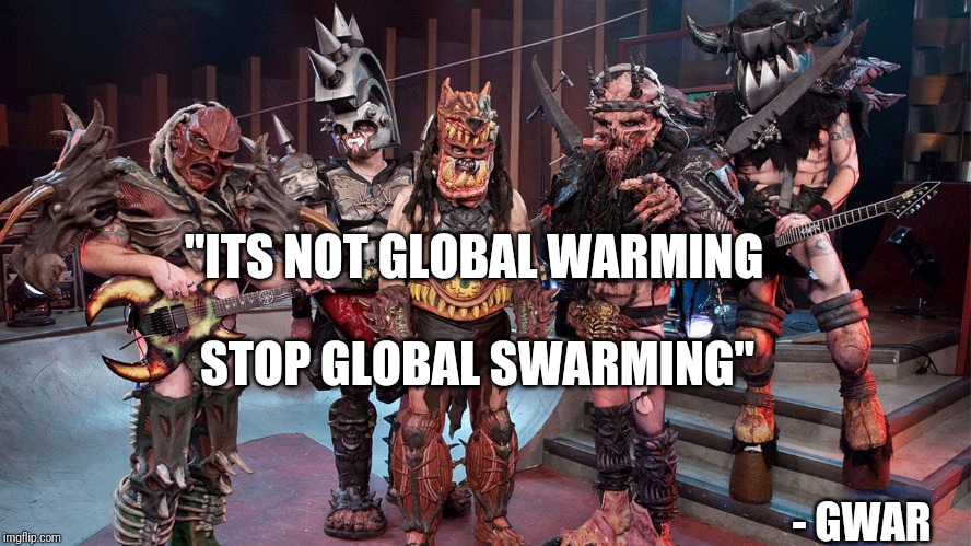"""Its not global warming, stop global swarming"" – Gwar (1200×675)"