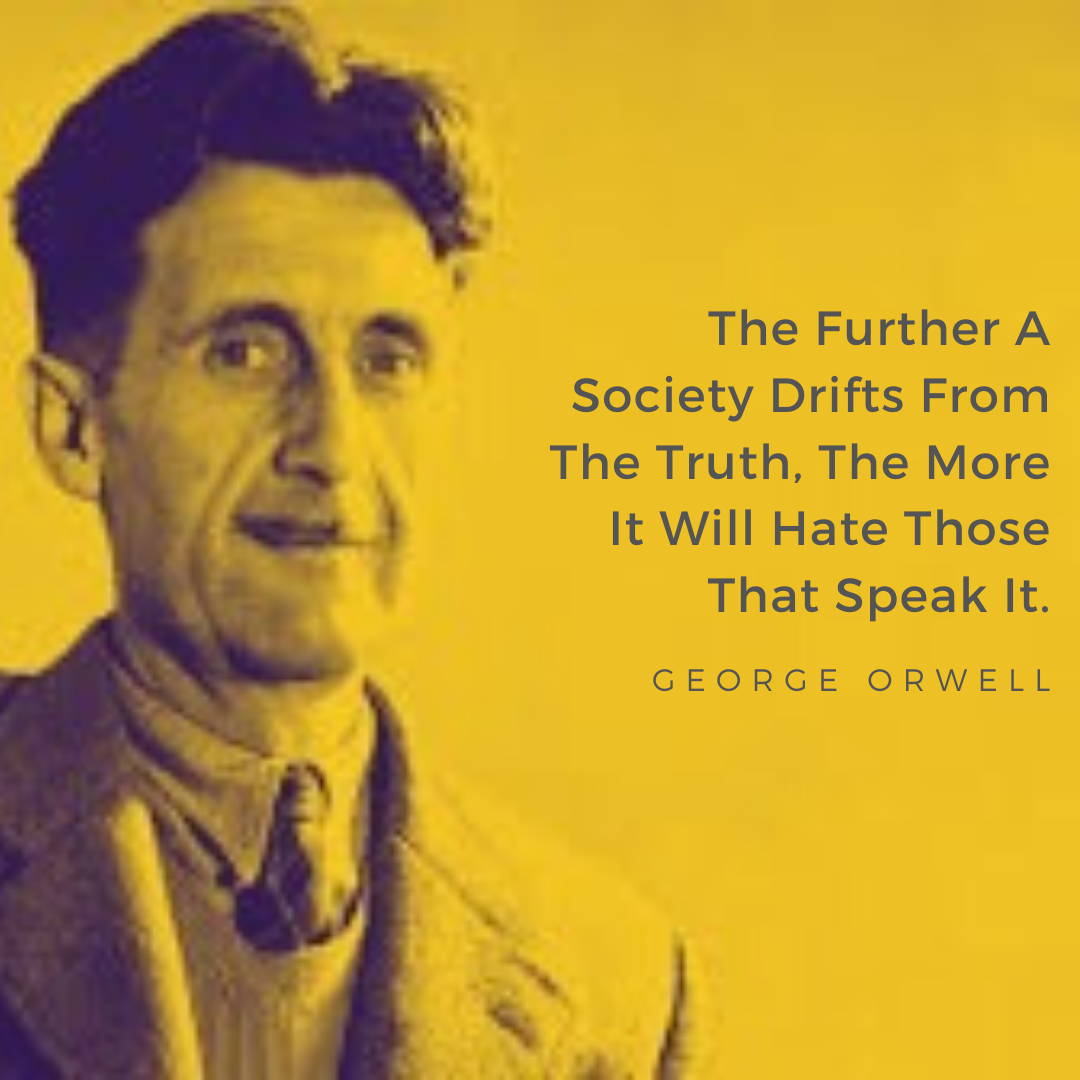 The Further A Society Drifts From The Truth, The More It Will Hate Those That Speak It. – George Orwell [1080×1080]