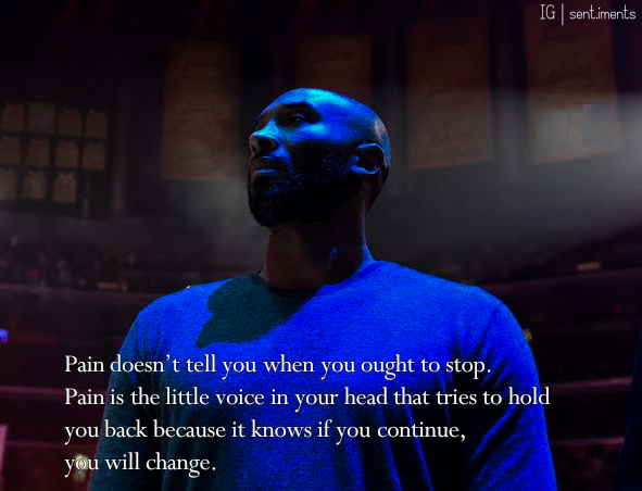 """Pain doesn't tell you when you ought to stop. Pain is the little voice in your head that tries to hold you back because it knows if you continue, you will change."" by Kobe Bryant [591 X 452]"